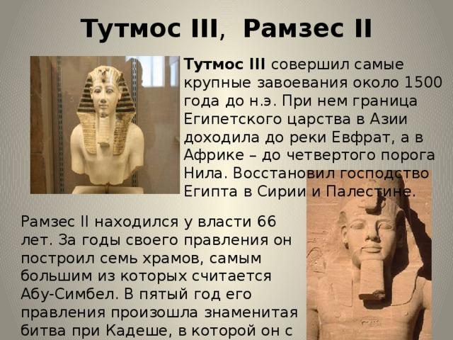 Тутмос III , Рамзес II   Тутмос III совершил самые крупные завоевания около 1500 года до н.э. При нем граница Египетского царства в Азии доходила до реки Евфрат, а в Африке – до четвертого порога Нила. Восстановил господство Египта в Сирии и Палестине. Рамзес II находился у власти 66 лет. За годы своего правления он построил семь храмов, самым большим из которых считается Абу-Симбел. В пятый год его правления произошла знаменитая битва при Кадеше, в которой он с трудом спас свою армию от разгрома.