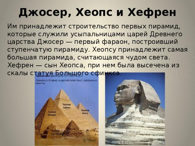 Джосер, Хеопс и Хефрен   Им принадлежит строительство первых пирамид, которые служили усыпальницами царей Древнего царства Джосер — первый фараон, построивший ступенчатую пирамиду. Хеопсу принадлежит самая большая пирамида, считающаяся чудом света. Хефрен — сын Хеопса, при нем была высечена из скалы статуя Большого сфинкса.