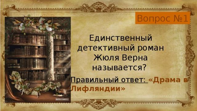 Вопрос №1 Единственный детективный роман Жюля Верна называется? Правильный ответ: «Драма в Лифляндии»