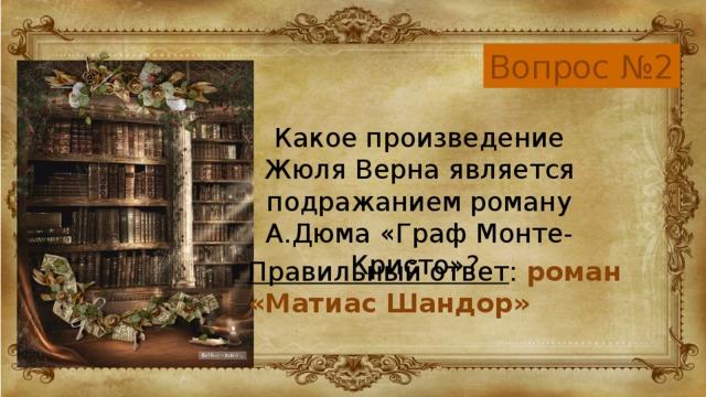 Вопрос №2 Какое произведение Жюля Верна является подражанием роману А.Дюма «Граф Монте-Кристо»? Правильный ответ : роман  «Матиас Шандор»