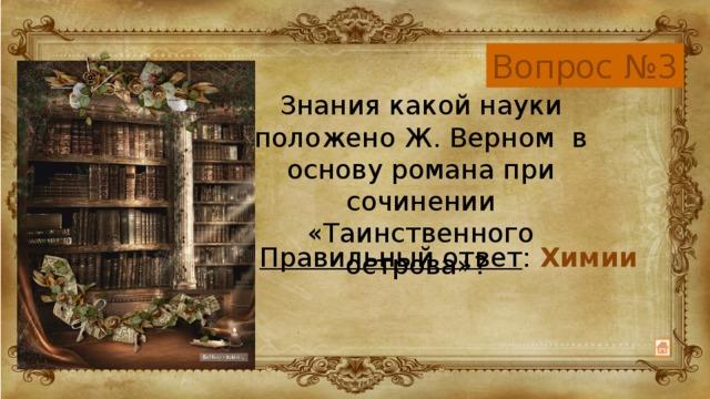 Вопрос №3 Знания какой науки положено Ж. Верном в основу романа при сочинении «Таинственного острова»? Правильный ответ : Химии