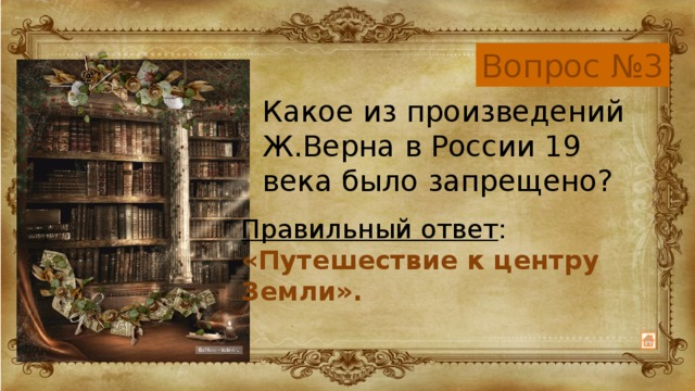 Вопрос №3 Какое из произведений Ж.Верна в России 19 века было запрещено? Правильный ответ : «Путешествие к центру Земли».