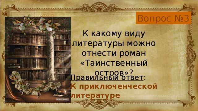 Вопрос №3 К какому виду литературы можно отнести роман «Таинственный остров»? Правильный ответ : К приключенческой литературе