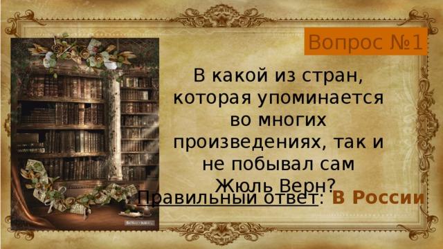 Вопрос №1 В какой из стран, которая упоминается во многих произведениях, так и не побывал сам Жюль Верн? Правильный ответ : В России