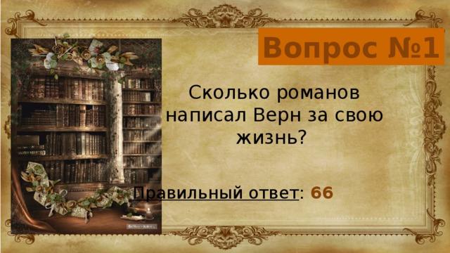 Вопрос №1 Сколько романов написал Верн за свою жизнь? Правильный ответ : 66