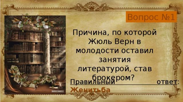 Вопрос №1 Причина, по которой Жюль Верн в молодости оставил занятия литературой, став брокером? Правильный ответ : Женитьба