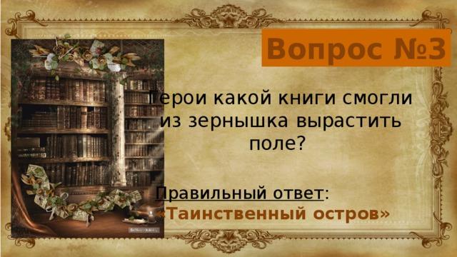 Вопрос №3 Герои какой книги смогли из зернышка вырастить поле? Правильный ответ : «Таинственный остров»