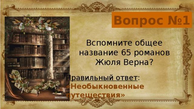 Вопрос №1 Вспомните общее название 65 романов Жюля Верна? Правильный ответ : «Необыкновенные путешествия»