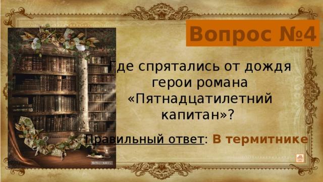 Вопрос №4 Где спрятались от дождя герои романа «Пятнадцатилетний капитан»? Правильный ответ : В термитнике