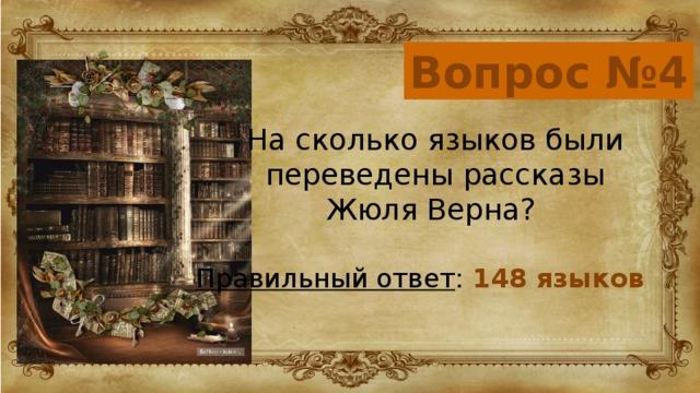 Вопрос №4 На сколько языков были переведены рассказы Жюля Верна? Правильный ответ : 148 языков