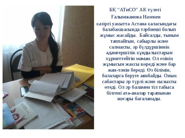 """БҚ """"АТиСО"""" АК түлегі Ғалымжанова Назекен  қазіргі уақытта Астана қаласындағы балабақшасында тәрбиеші болып жұмыс жасайды. Байсалды, тыным таппайтын,  сабырлы және салмақты, әр бүлдүршіннің адамгершілік құндылықтарын құрметтейтін маман. Ол өзінің жұмысын жақсы көреді және бар жан-тәнін береді. Өз білімін, балаларға беруге аянбайды. Оның сабақтары әр түрлі және қызықты өтеді. Ол әр баламен тіл табыса білгені ата-аналар тарапынан жоғары бағаланады."""