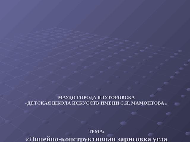 МАУДО ГОРОДА ЯЛУТОРОВСКА  «ДЕТСКАЯ ШКОЛА ИСКУССТВ ИМЕНИ С.И. МАМОНТОВА »      ТЕМА:  «Линейно-конструктивная зарисовка угла интерьера»     ВЫПОЛНИЛА : ПРЕПОДАВАТЕЛЬ ИЗО БОГОМАЗОВА А.Г.       ЯЛУТОРОВСК 2019