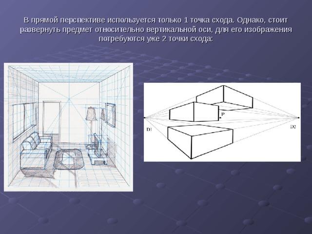 В прямой перспективе используется только 1 точка схода. Однако, стоит развернуть предмет относительно вертикальной оси, для его изображения потребуются уже 2 точки схода: