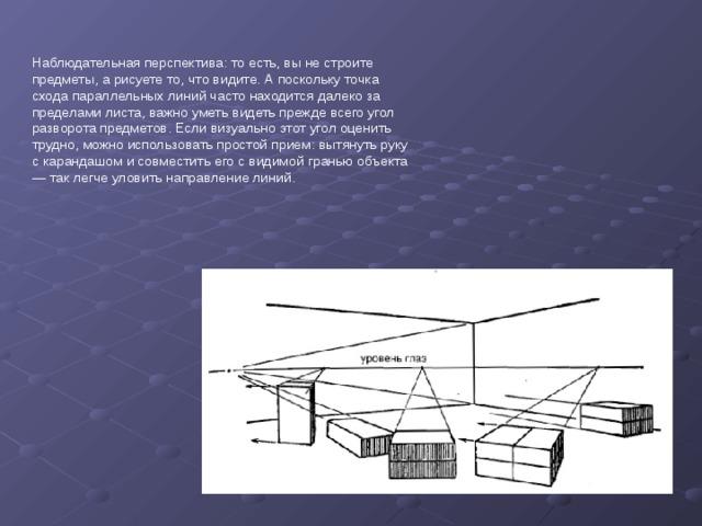 Наблюдательная перспектива: то есть, вы не строите предметы, а рисуете то, что видите. А поскольку точка схода параллельных линий часто находится далеко за пределами листа, важно уметь видеть прежде всего угол разворота предметов. Если визуально этот угол оценить трудно, можно использовать простой прием: вытянуть руку с карандашом и совместить его с видимой гранью объекта — так легчеуловить направление линий.