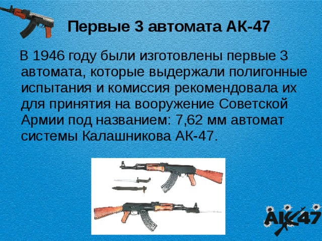 Первые 3 автомата АК-47  В 1946 году были изготовлены первые 3 автомата, которые выдержали полигонные испытания и комиссия рекомендовала их для принятия на вооружение Советской Армии под названием: 7,62 мм автомат системы Калашникова АК-47.