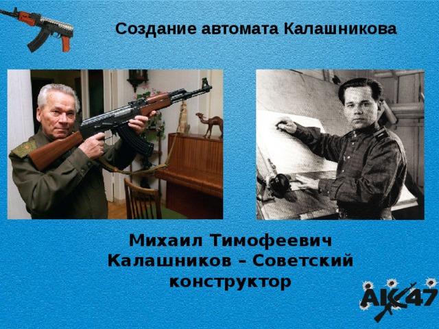 Создание автомата Калашникова Михаил Тимофеевич Калашников – Советский конструктор