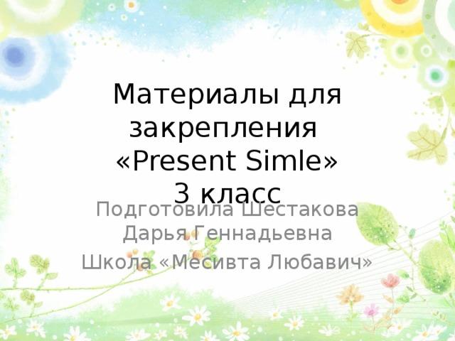 Материалы для закрепления  «Present Simle»  3 класс Подготовила Шестакова Дарья Геннадьевна Школа «Месивта Любавич»