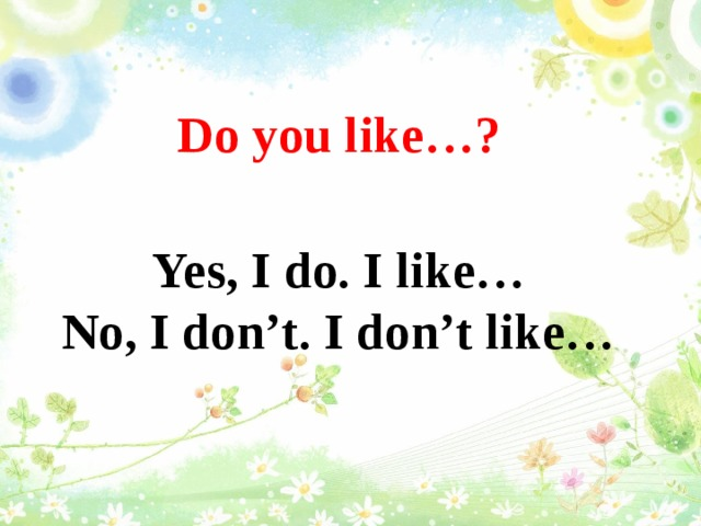 Do you like…?  Yes, I do. I like…  No, I don't. I don't like…