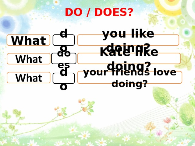 DO / DOES? What you like doing? do Kate like doing? does your friends love doing? do