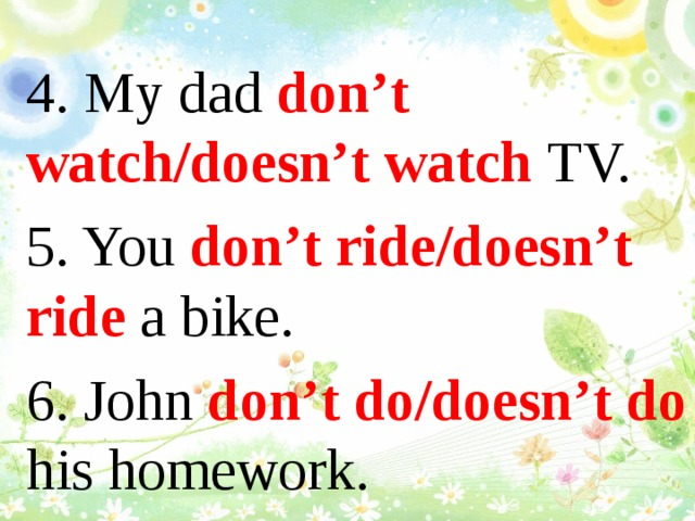 4. My dad don't watch/doesn't watch TV. 5. You don't ride/doesn't ride a bike. 6. John don't do/doesn't do his homework.