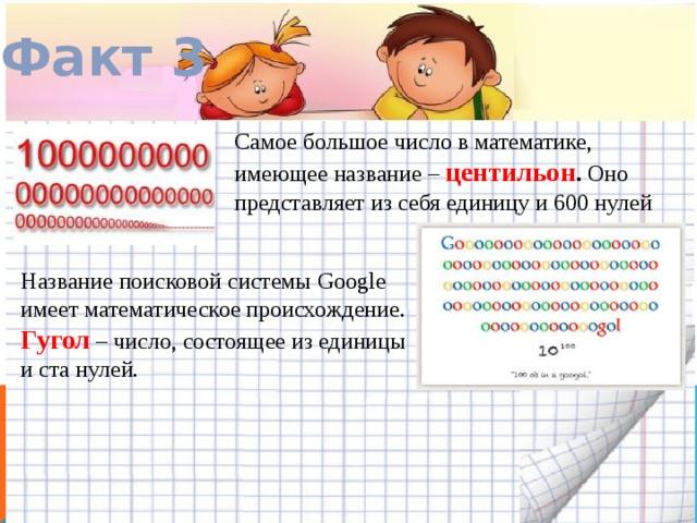 Факт 3 Самое большое число в математике, имеющее название – центильон . Оно представляет из себя единицу и 600 нулей Название поисковой системы Google имеет математическое происхождение. Гугол – число, состоящее из единицы и ста нулей.