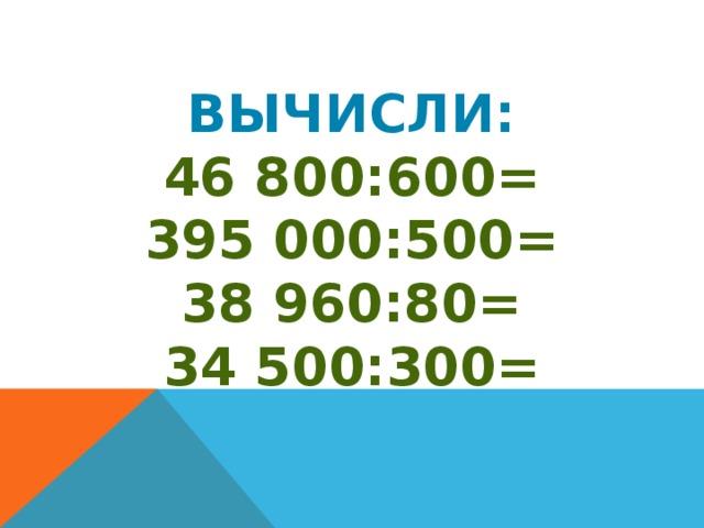 Вычисли: 46 800:600= 395 000:500= 38 960:80= 34 500:300=
