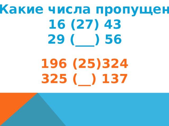 2. Какие числа пропущены? 16 (27) 43 29 (___) 56 196 (25)324 325 (__) 137