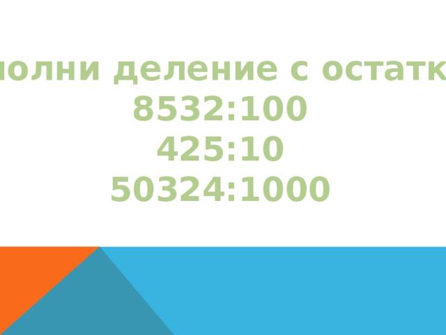 Выполни деление с остатком: 8532:100 425:10 50324:1000