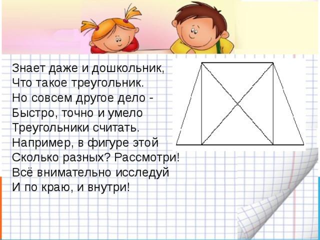 Знает даже и дошкольник,  Что такое треугольник.  Но совсем другое дело -  Быстро, точно и умело  Треугольники считать.  Например, в фигуре этой  Сколько разных? Рассмотри!  Всё внимательно исследуй  И по краю, и внутри!