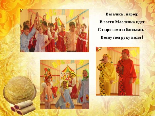 Веселись, народ: В гости Масленка идет С пирогами и блинами, - Весну под руку ведет !