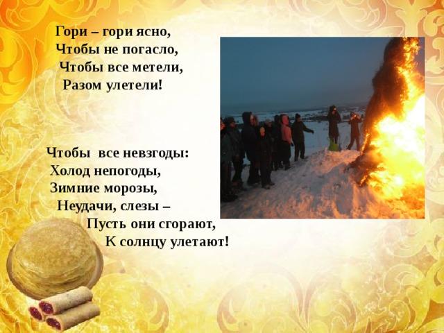 Гори – гори ясно,  Чтобы не погасло,  Чтобы все метели,  Разом улетели!   Чтобы все невзгоды:  Холод непогоды,  Зимние морозы,  Неудачи, слезы –  Пусть они сгорают,  К солнцу улетают!