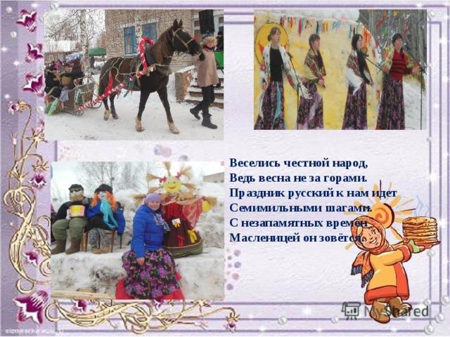 Веселись честной народ, Ведь весна не за горами. Праздник русский к нам идет Семимильными шагами. С незапамятных времён Масленицей он зовётся.