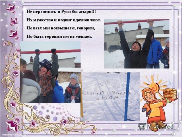 Не перевелись в Руси богатыри!!! Их мужество и подвиг вдохновляют. Не всех мы возвышаем, говорим, Но быть героями им не мешает.