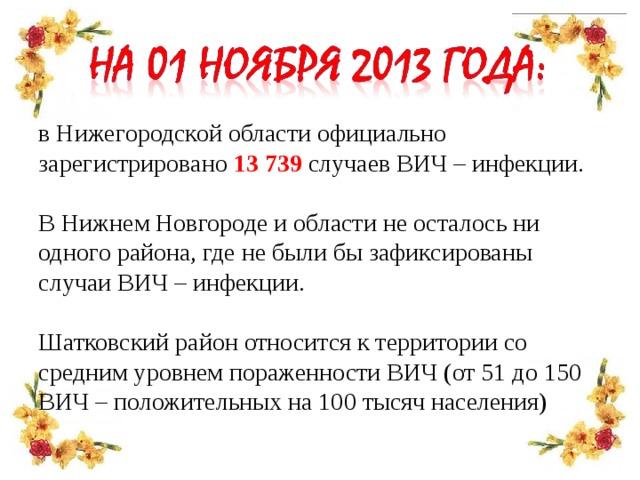 в Нижегородской области официально зарегистрировано 13739 случаев ВИЧ – инфекции. В Нижнем Новгороде и области не осталось ни одного района, где не были бы зафиксированы случаи ВИЧ – инфекции. Шатковский район относится к территории со средним уровнем пораженности ВИЧ (от 51 до 150 ВИЧ – положительных на 100 тысяч населения)