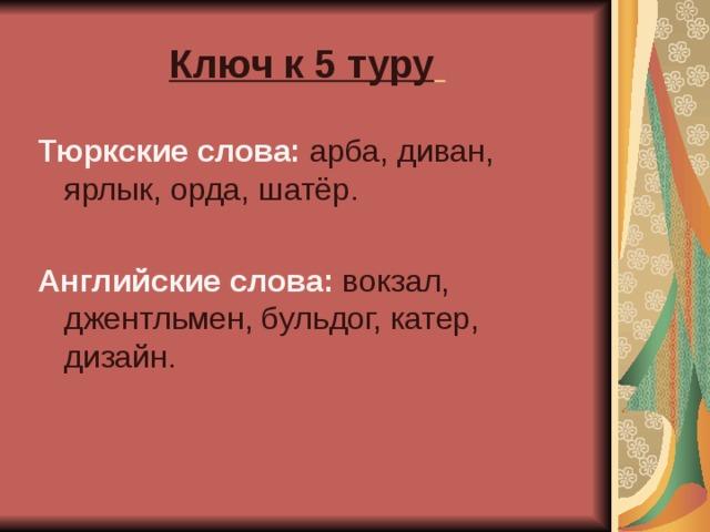 Ключ к 5 туру  Тюркские слова: арба, диван, ярлык, орда, шатёр.  Английские слова: вокзал, джентльмен, бульдог, катер, дизайн.