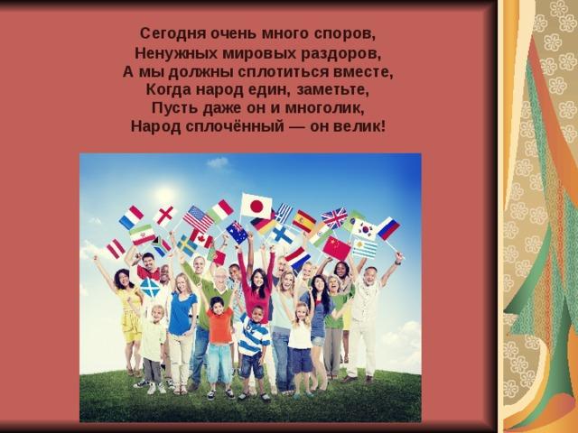 Сегодня очень много споров,  Ненужных мировых раздоров,  А мы должны сплотиться вместе,  Когда народ един, заметьте,  Пусть даже он и многолик,  Народ сплочённый — он велик!