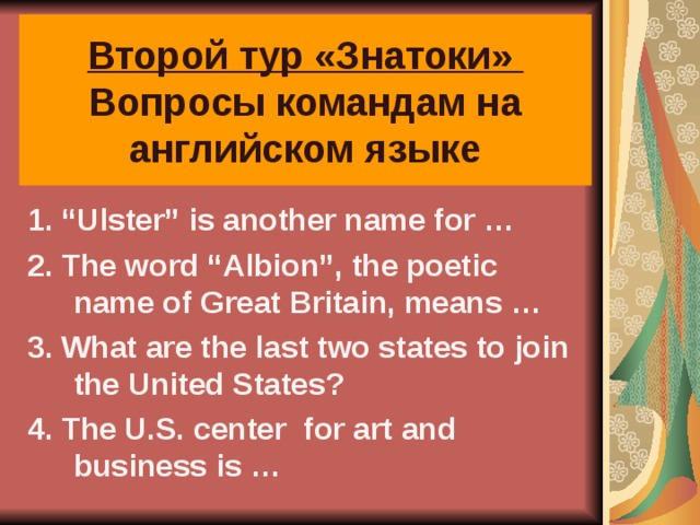"""Второй тур «Знатоки»  Вопросы командам на английском языке 1. """"Ulster"""" is another name for … 2. The word """"Albion"""", the poetic name of Great Britain, means … 3. What are the last two states to join the United States? 4. The U.S. center for art and business is …"""