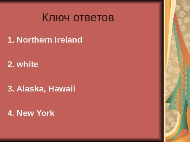 Ключ ответов 1. Northern Ireland  2. white  3. Alaska, Hawaii  4. New York