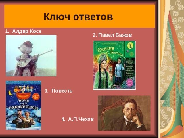 Ключ ответов  2. Павел Бажов 1. Алдар Косе  3. Повесть  4. А.П.Чехов