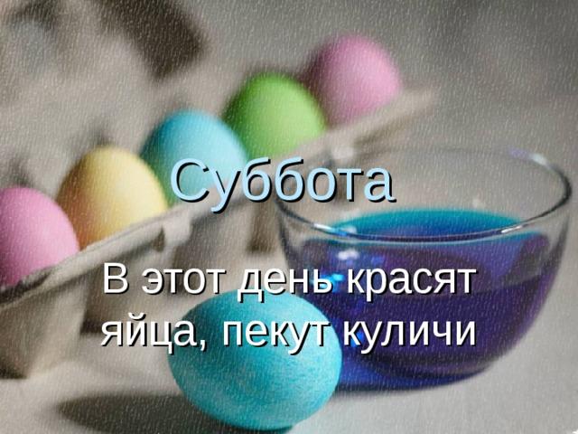 Суббота В этот день красят яйца, пекут куличи