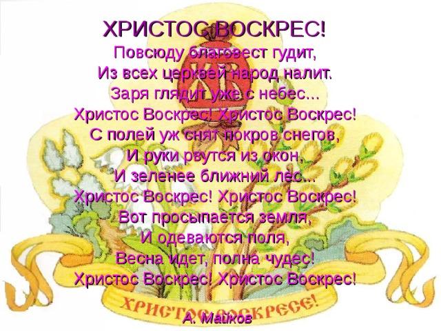 ХРИСТОС ВОСКРЕС!   Повсюду благовест гудит,  Из всех церквей народ налит.  Заря глядит уже с небес...  Христос Воскрес! Христос Воскрес!  С полей уж снят покров снегов,  И руки рвутся из окон,  И зеленее ближний лес...  Христос Воскрес! Христос Воскрес!  Вот просыпается земля,  И одеваются поля,  Весна идет, полна чудес!  Христос Воскрес! Христос Воскрес!   А. Майков