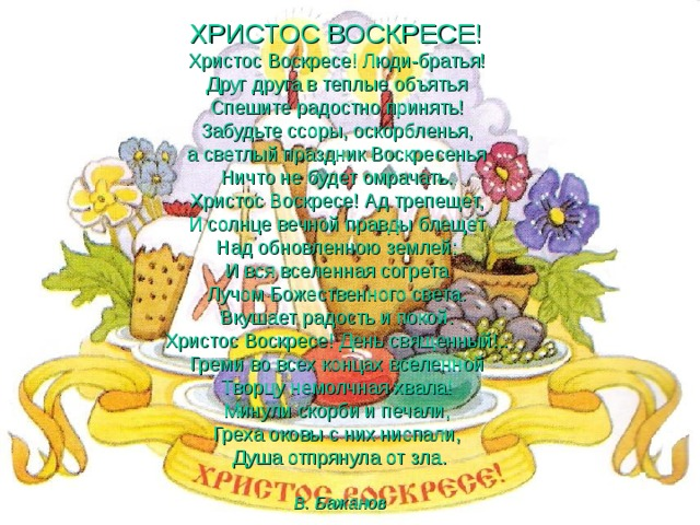 ХРИСТОС ВОСКРЕСЕ!  Христос Воскресе! Люди-братья!  Друг друга в теплые объятья  Спешите радостно принять!  Забудьте ссоры, оскорбленья,  а светлый праздник Воскресенья  Ничто не будет омрачать.  Христос Воскресе! Ад трепещет,  И солнце вечной правды блещет  Над обновленною землей:  И вся вселенная согрета  Лучом Божественного света.  Вкушает радость и покой.  Христос Воскресе! День священный!..  Греми во всех концах вселенной  Творцу немолчная хвала!  Минули скорби и печали,  Греха оковы с них ниспали,  Душа отпрянула от зла.    В. Бажанов
