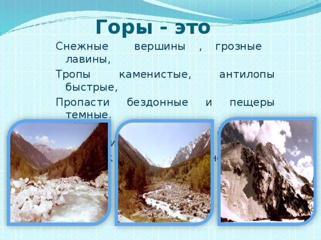 Горы - это  Снежные вершины , грозные лавины, Тропы каменистые, антилопы быстрые, Пропасти бездонные и пещеры темные. Колючие кустарники, змеи и лишайники. Реки ,как хрусталь, в синей дымке даль.
