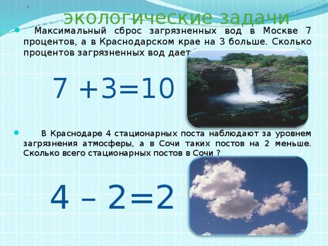 экологические задачи .  Максимальный сброс загрязненных вод в Москве 7 процентов, а в Краснодарском крае на 3 больше. Сколько процентов загрязненных вод дает Краснодарский край?  В Краснодаре 4 стационарных поста наблюдают за уровнем загрязнения атмосферы, а в Сочи таких постов на 2 меньше. Сколько всего стационарных постов в Сочи ? 7 +3=10 4 – 2=2