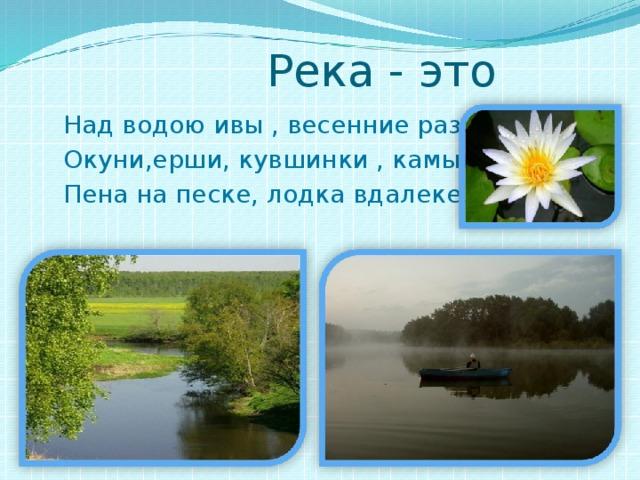 Река - это  Над водою ивы , весенние разливы.  Окуни,ерши, кувшинки , камыши.  Пена на песке, лодка вдалеке.