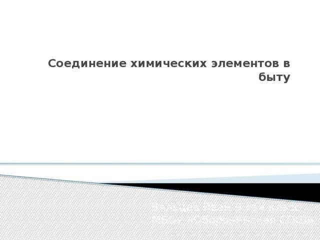 Соединение химических элементов в быту   Вяльцев Иван 9 «а» класс МБОУ «Оборонинская СОШ»