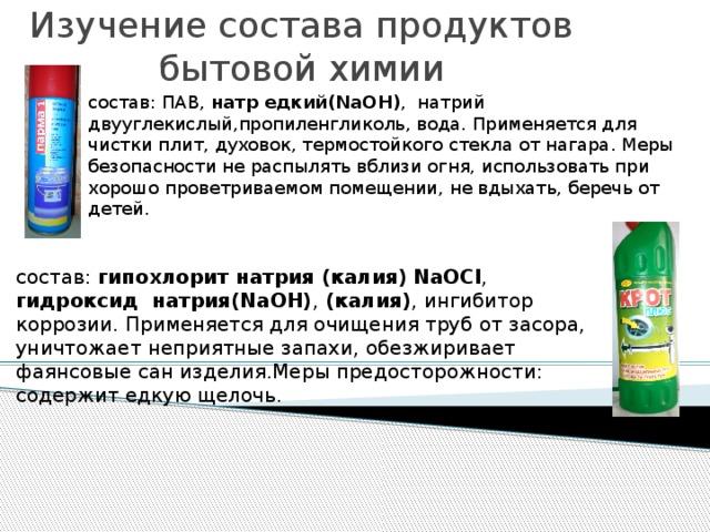 Изучение состава продуктов бытовой химии    состав: ПАВ, натр едкий(NaOH) , натрий двууглекислый,пропиленгликоль, вода. Применяется для чистки плит, духовок, термостойкого стекла от нагара. Меры безопасности не распылять вблизи огня, использовать при хорошо проветриваемом помещении, не вдыхать, беречь от детей. состав: гипохлорит натрия (калия)  NaOCl , гидроксид натрия(NaOH) , (калия) , ингибитор коррозии. Применяется для очищения труб от засора, уничтожает неприятные запахи, обезжиривает фаянсовые сан изделия.Меры предосторожности: содержит едкую щелочь.
