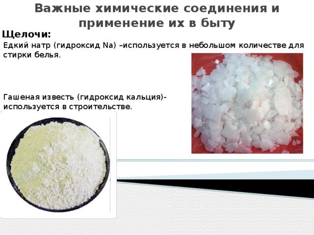 Важные химические соединения и применение их в быту   Щелочи: Едкий натр (гидроксид Na) –используется в небольшом количестве для стирки белья. Гашеная известь (гидроксид кальция)-используется в строительстве.