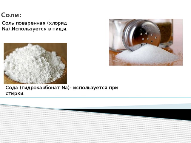 Соли:   Соль поваренная (хлорид Na).Используется в пищи. Сода (гидрокарбонат Na)- используется при стирки.