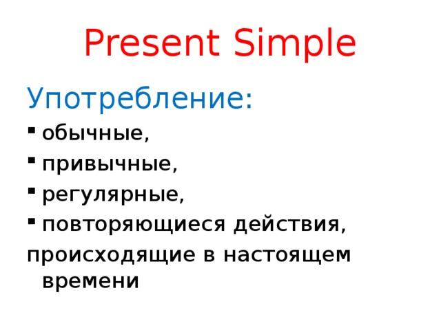 Present Simple Употребление: обычные, привычные, регулярные, повторяющиеся действия, происходящие в настоящем времени